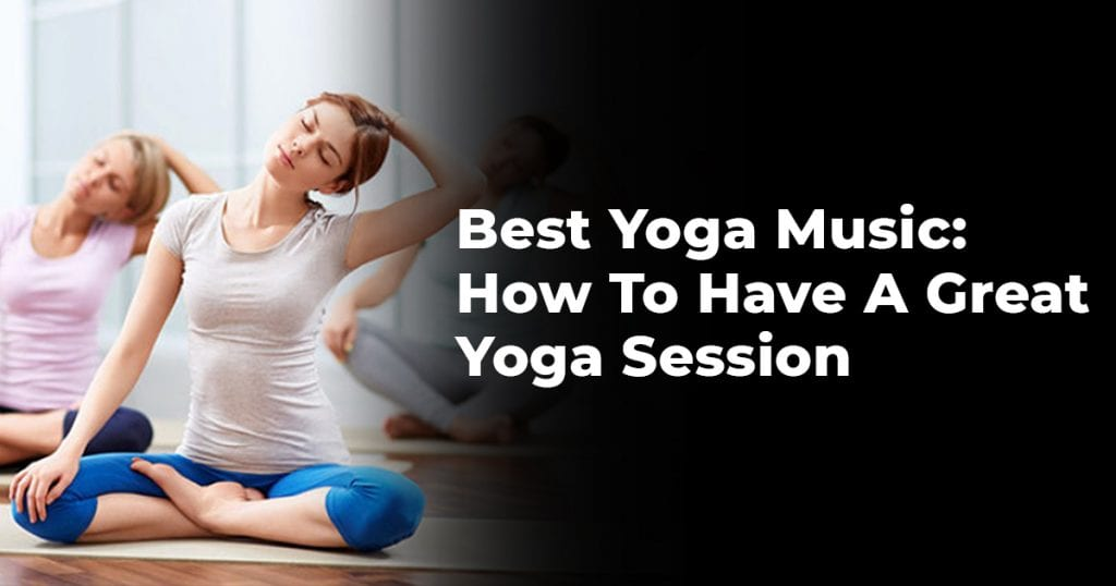 Best Yoga Music: How To Have A Great Yoga Session