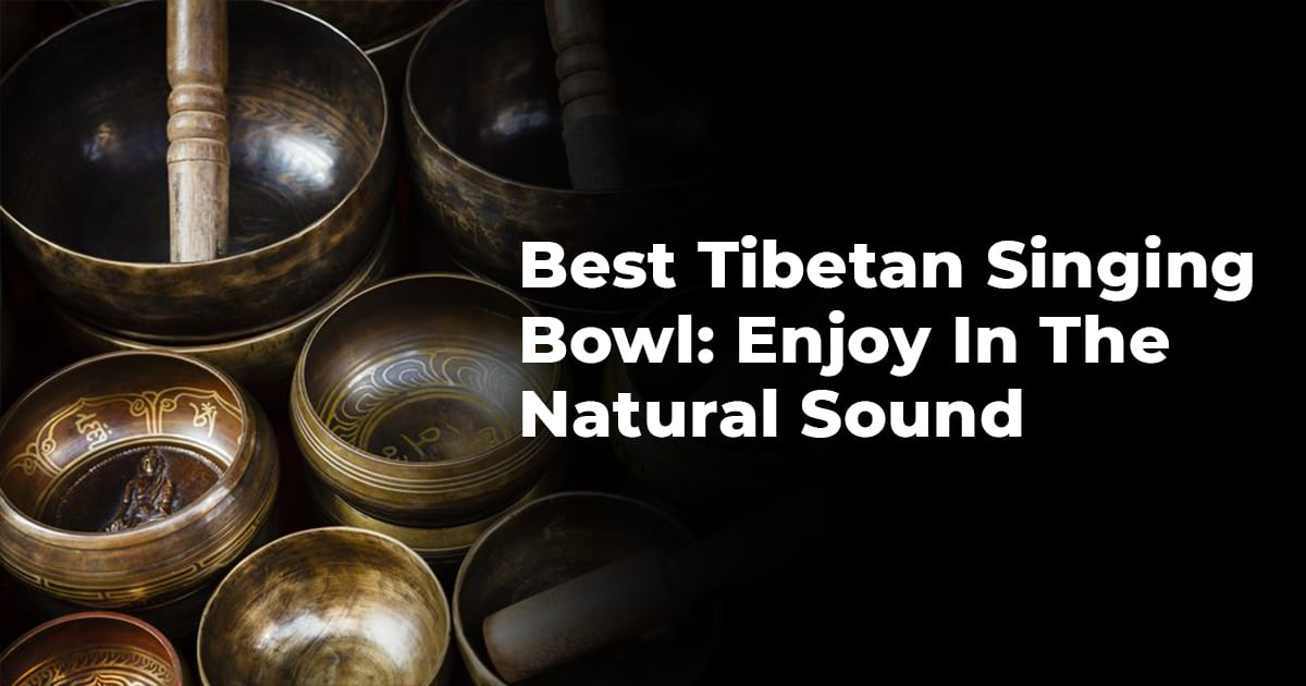 Best Tibetan Singing Bowl: Enjoy In The Natural Sound