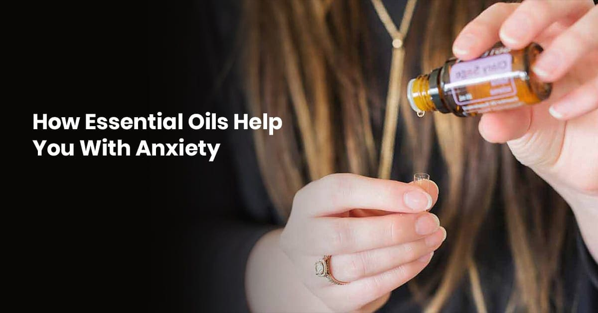 How Essential Oils Help You With Anxiety
